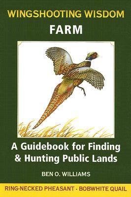 Wingshooting Wisdom: Farm: A Guidebook for Finding & Hunting Public Lands, Williams, Ben O