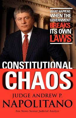 Constitutional Chaos: What Happens When the Government Breaks Its Own Laws, Andrew P. Napolitano