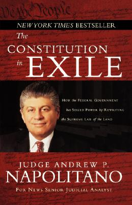 """The Constitution in Exile: How the Federal Government Has Seized Power by Rewriting the Supreme Law of the Land, """"Napolitano, Andrew P."""""""