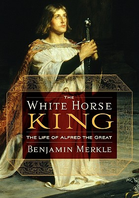 The White Horse King: The Life of Alfred the Great, Benjamin R. Merkle