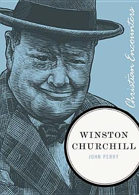 Winston Churchill (Christian Encounters Series), John Perry
