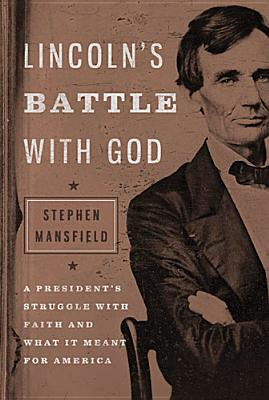 Lincoln's Battle with God: A President's Struggle with Faith and What It Meant for America, Mansfield, Stephen