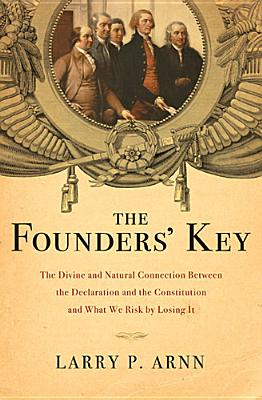 The Founders' Key: The Divine and Natural Connection Between the Declaration and the Constitution and What We Risk by Losing It, Arnn, Dr. Larry