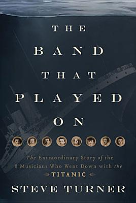 Image for The Band that Played On: The Extraordinary Story of the 8 Musicians Who Went Down with the Titanic