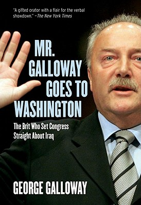 Mr. Galloway Goes to Washington: The Brit Who Set Congress Straight About Iraq, Galloway, George