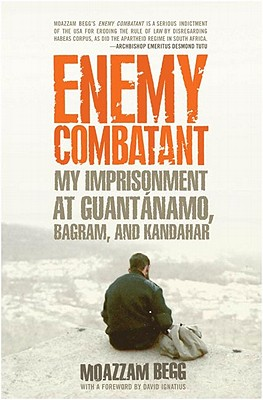 Enemy Combatant: My Imprisonment at Guantanamo, Bagram, and Kandahar, Moazzam Begg
