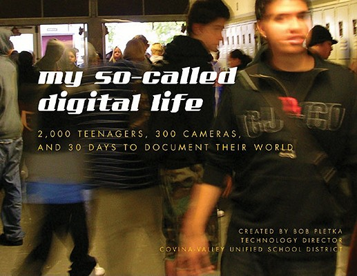 My So-Called Digital Life: 2,000 Teenagers, 300 Cameras, and 30 Days to Document Their World, Bob Pletka