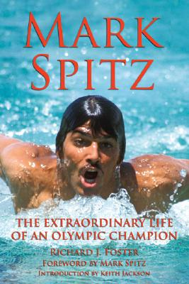 Mark Spitz: The Extraordinary Life of an Olympic Champion, Foster, Richard J.