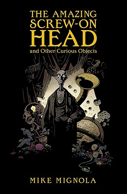 Amazing Screw-On Head And Other Curious Objects, T, Mignola, Mike