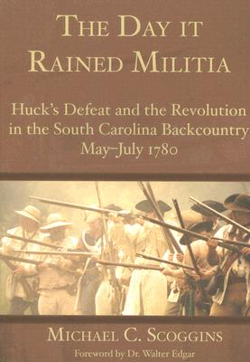 DAY IT RAINED MILITIA: HUCK'S DEFEAT AND THE REVOLUTION IN THE SOUTH CAROLINA BACKCOUNTRY, 1780, SCOGGINS, MICHAEL C.