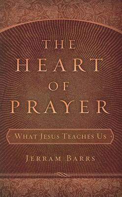The Heart of Prayer: What Jesus Teaches Us, Jerram Barrs