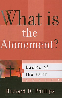 What Is the Atonement? (Basics of the Faith), Richard D. Phillips