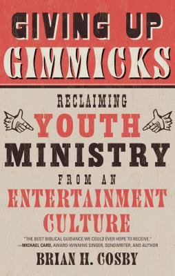Giving Up Gimmicks: Reclaiming Youth Ministry from an Entertainment Culture, Brian H. Cosby