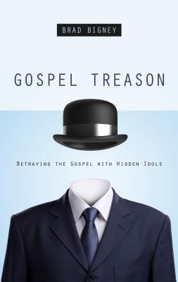 Image for Gospel Treason: Betraying the Gospel With Hidden Idols