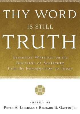 Thy Word Is Still Truth: Essential Writings on the Doctrine of Scripture from the Reformation to Today, Peter A. Lillback, Richard B. Gaffin