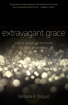 Extravagant Grace: God's Glory Displayed in Our Weakness, Barbara Duguid