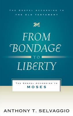 From Bondage to Liberty: The Gospel According to Moses (Gospel According to the Old Testament), Anthony T. Selvaggio