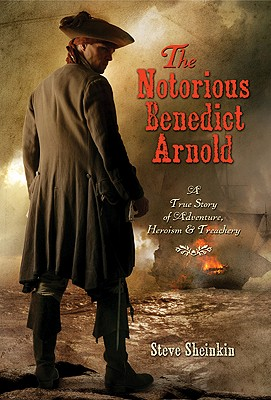 The Notorious Benedict Arnold: A True Story of Adventure, Heroism & Treachery, Sheinkin, Steve