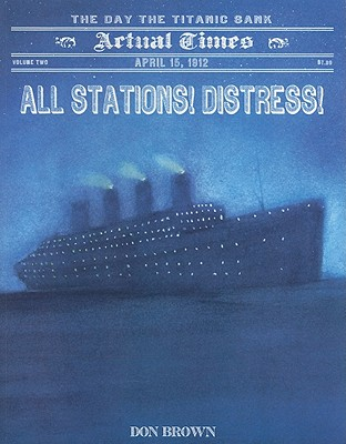Image for All Stations! Distress!: April 15, 1912: The Day the Titanic Sank (Actual Times)