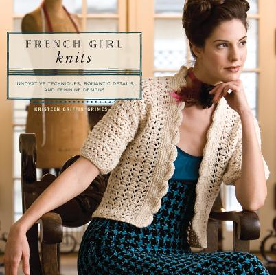 Image for French Girl Knits: Innovative Techniques, Romantic Details, and  Feminine Designs
