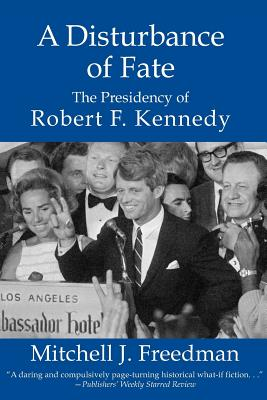 A Disturbance of Fate, the Presidency of Robert F. Kennedy, Freedman, Mitchell J.