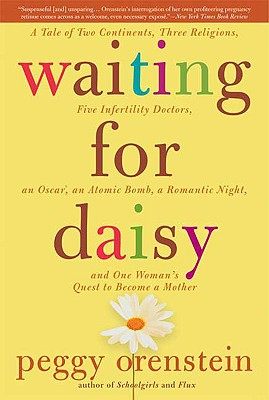 Waiting for Daisy: A Tale of Two Continents, Three Religions, Five Infertility Doctors, an Oscar, an Atomic Bomb, a Romantic Night, and One Woman's Quest to Become a Mother, Peggy Orenstein