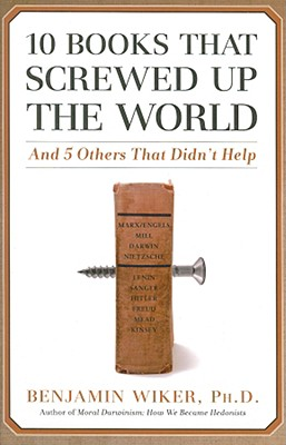 10 Books that Screwed Up the World: And 5 Others That Didn't Help, Wiker, Benjamin