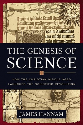 The Genesis of Science: How the Christian Middle Ages Launched the Scientific Revolution, James Hannam