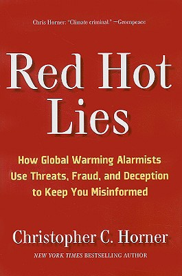 Red Hot Lies: How Global Warming Alarmists Use Threats, Fraud, and Deception to Keep You Misinformed, Christopher C. Horner
