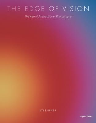 The Edge of Vision: The Rise of Abstraction in Photography, Rexer, Lyle