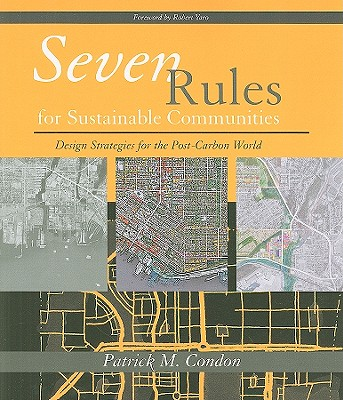 Seven Rules for Sustainable Communities: Design Strategies for the Post Carbon World, Condon, Patrick M.