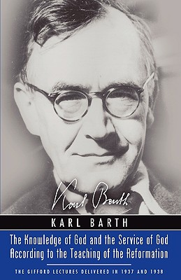 The Knowledge of God and the Service of God According to the Teaching of the Reformation: Recalling the Scottish Confession of 1560 (Gifford Lectures 1937 & 1938), Karl Barth