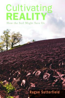 Cultivating Reality: How the Soil Might Save Us, Ragan Sutterfield