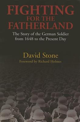 Fighting for the Fatherland: The Story of the German Soldier from 1648 to the Present Day, STONE, David J.