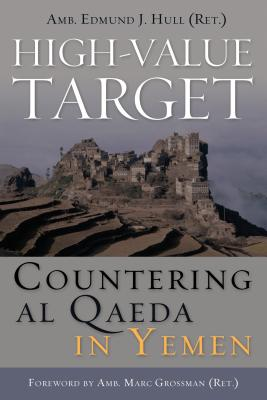 High-Value Target: Countering al Qaeda in Yemen (ADST-DACOR Diplomats and Diplomacy), Hull, Edmund J.; Grossman, Marc