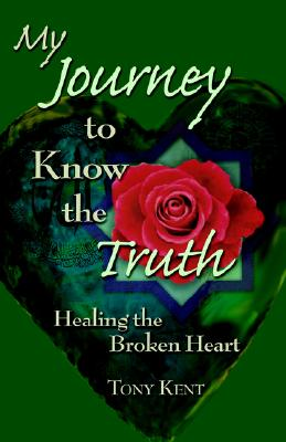 My Journey to Know the Truth: Healing the Broken Heart, Kent, Tony