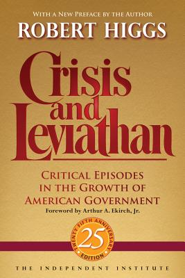 Crisis and Leviathan: Critical Episodes in the Growth of American Government, 25th Anniversary Edition (Independent Studies in Political Economy), Higgs, Robert
