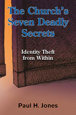 The Church's Seven Deadly Secrets: Identity Theft from Within, Paul H Jones