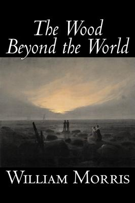 The Wood Beyond the World by William Morris, Fiction, Classics, Fantasy, Fairy Tales, Folk Tales, Legends & Mythology, Morris, William