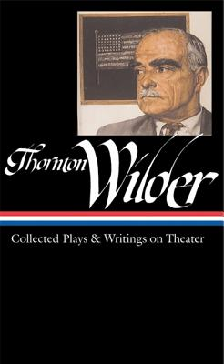 Thornton Wilder: Collected Plays and Writings on Theater (Library of America), Thornton Wilder