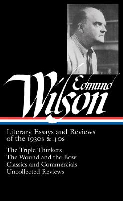 Image for Edmund Wilson: Literary Essays and Reviews of the 1930s & 40s: The Triple Thinkers, The Wound and the Bow, Classics and Commercials, Uncollected Reviews (Library of America #177)