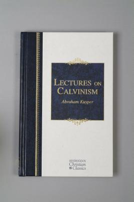 Lectures on Calvinism: Six Lectures Delivered at Princeton University, 1898 Under the Auspices of the L. P. Stone Foundation (Hendrickson Christian Classics), Abraham Kuyper