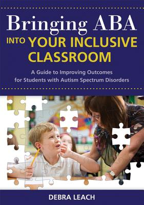 Bringing ABA into Your Inclusive Classroom: A Guide to Improving Outcomes for Students with Autism Spectrum Disorders, Leach Ed.D.  BCBA, Dr. Debra