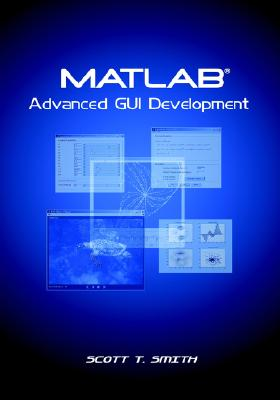 MATLAB Advanced GUI Development, Scott T. Smith