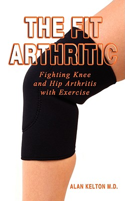The Fit Arthritic: Fighting Knee and Hip Arthritis with Exercise., Kelton, Alan
