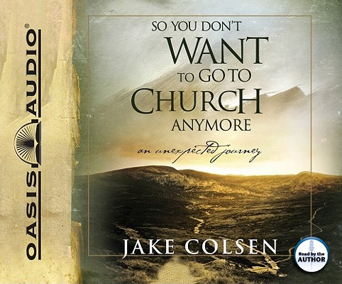 So You Don't Want to Go to Church Anymore: An Unexpected Journey Audio CD, Colsen, Jake;Jacobsen, Wayne