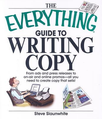 The Everything Guide To Writing Copy: From Ads and Press Release to On-Air and Online Promos--All You Need to Create Copy That Sells, Slaunwhite, Steve
