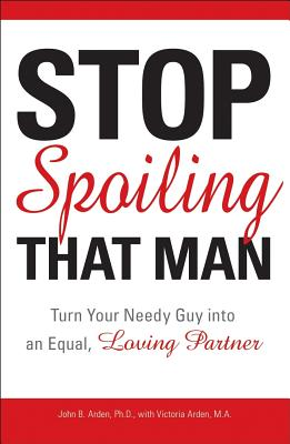 STOP SPOILING THAT MAN : TURN YOUR NEEDY, JOHN BOGHOSIA ARDEN
