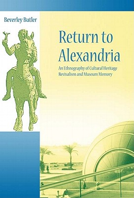 Image for Return to Alexandria: An Ethnography of Cultural Heritage Revivalism and Museum Memory (UCL Institute of Archaeology Critical Cultural Heritage Series)