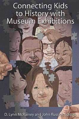 CONNECTING KIDS TO HISTORY WITH MUSEUM EXHIBITIONS, D Lynn McRainey (Editor), John Russick (Editor)
